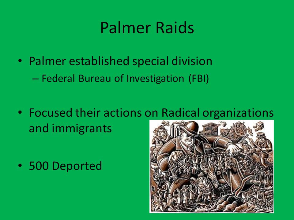 Palmer Raids Palmer established special division – Federal Bureau of Investigation (FBI) Focused their actions on Radical organizations and immigrants
