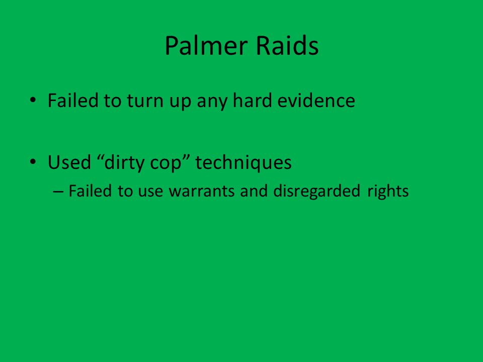 Palmer Raids Failed to turn up any hard evidence Used dirty cop techniques – Failed to use warrants and disregarded rights