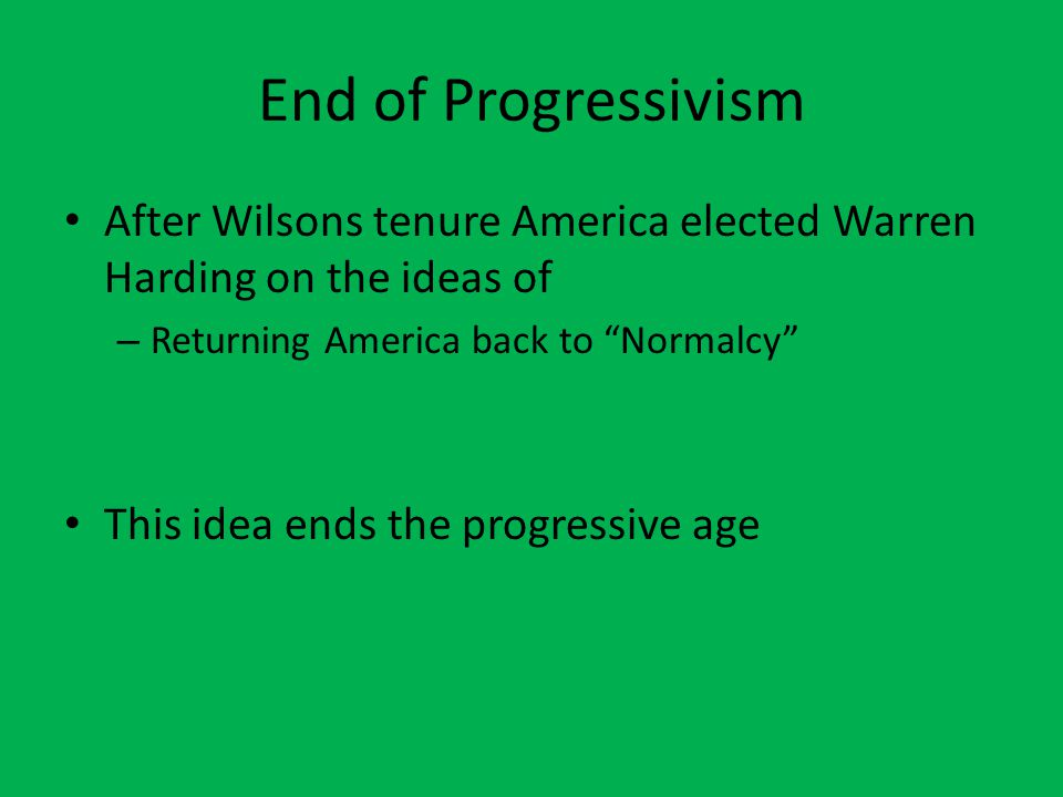 "End of Progressivism After Wilsons tenure America elected Warren Harding on the ideas of – Returning America back to ""Normalcy"" This idea ends the pro"