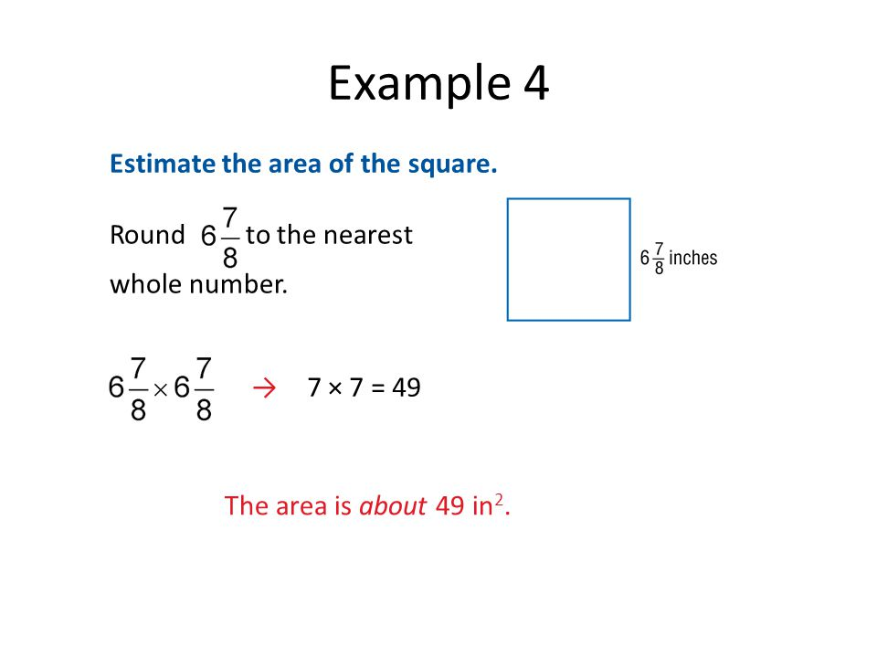 Example 4 Estimate the area of the square. → 7 × 7 = 49 The area is about 49 in 2.
