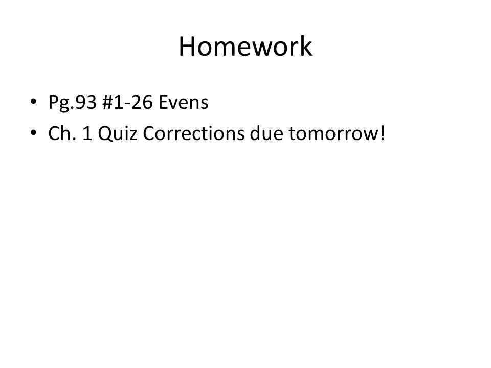 Homework Pg.93 #1-26 Evens Ch. 1 Quiz Corrections due tomorrow!