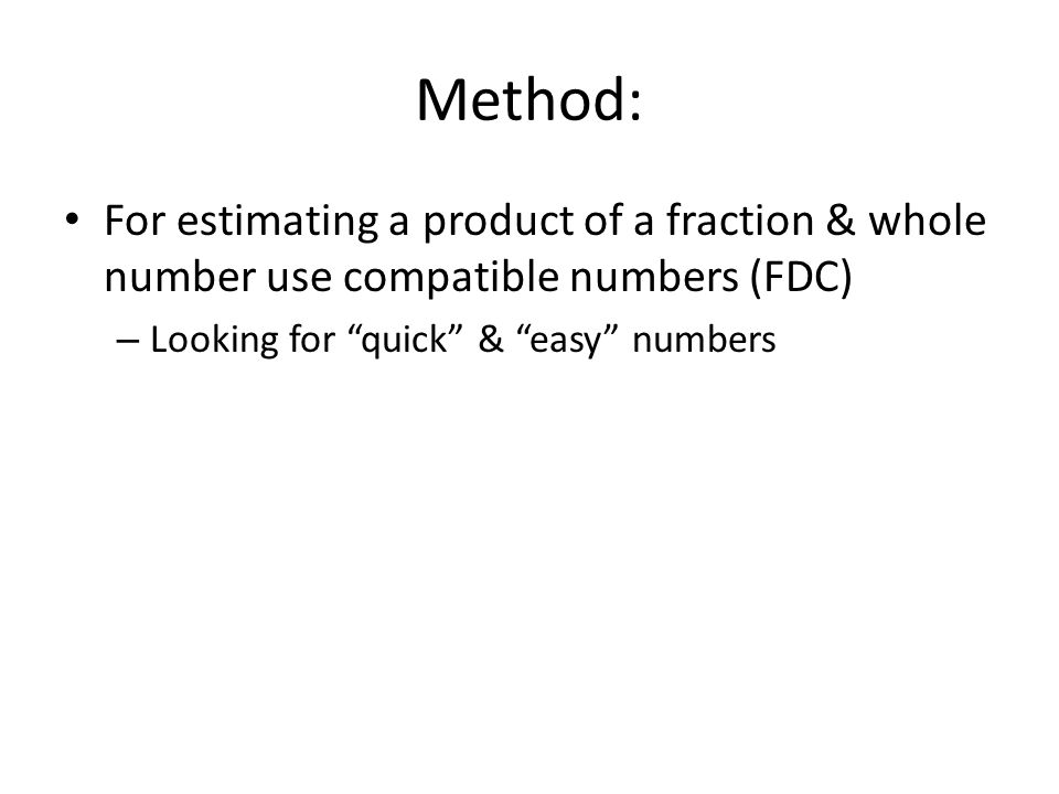 Method: For estimating a product of a fraction & whole number use compatible numbers (FDC) – Looking for quick & easy numbers