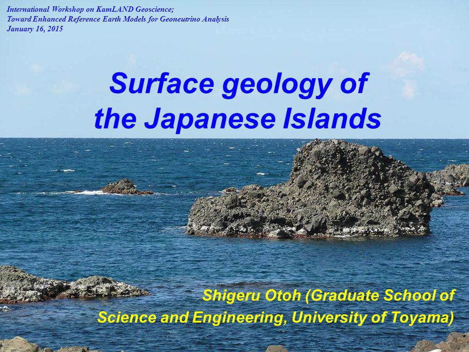 Surface geology of the Japanese Islands Shigeru Otoh (Graduate School of Science and Engineering, University of Toyama) International Workshop on KamLAND Geoscience; Toward Enhanced Reference Earth Models for Geoneutrino Analysis January 16, 2015