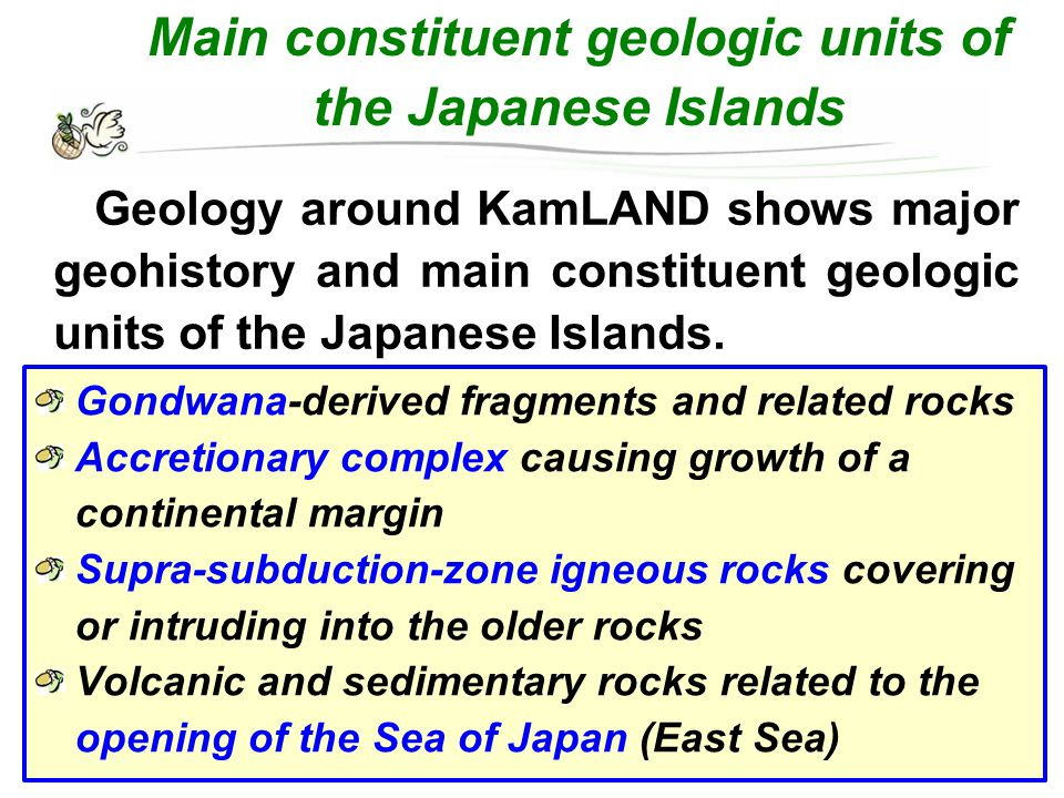Main constituent geologic units of the Japanese Islands Gondwana-derived fragments and related rocks Accretionary complex causing growth of a continental margin Supra-subduction-zone igneous rocks covering or intruding into the older rocks Volcanic and sedimentary rocks related to the opening of the Sea of Japan (East Sea) Geology around KamLAND shows major geohistory and main constituent geologic units of the Japanese Islands.