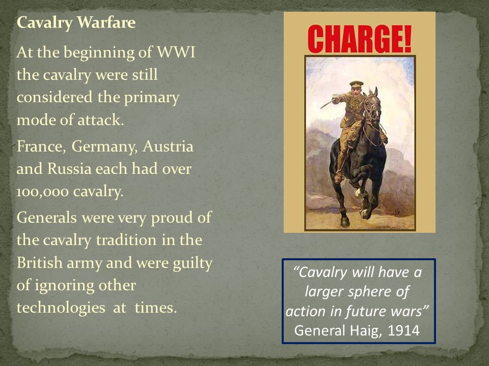 At the beginning of WWI the cavalry were still considered the primary mode of attack.