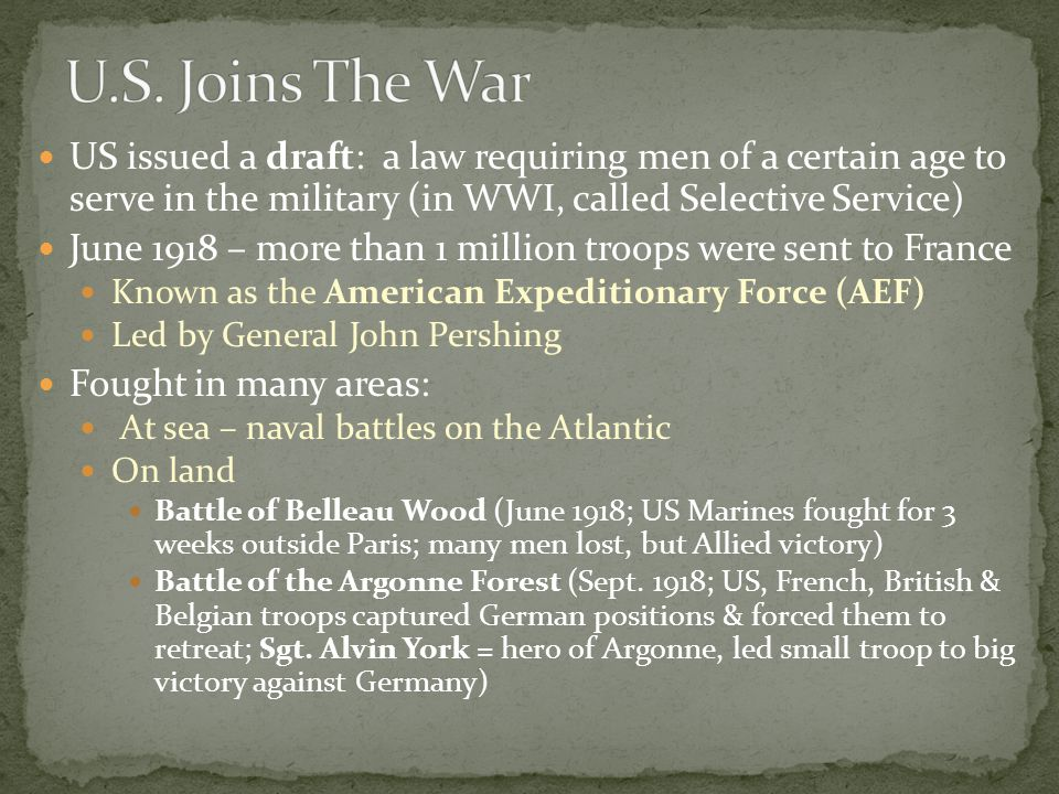 US issued a draft: a law requiring men of a certain age to serve in the military (in WWI, called Selective Service) June 1918 – more than 1 million troops were sent to France Known as the American Expeditionary Force (AEF) Led by General John Pershing Fought in many areas: At sea – naval battles on the Atlantic On land Battle of Belleau Wood (June 1918; US Marines fought for 3 weeks outside Paris; many men lost, but Allied victory) Battle of the Argonne Forest (Sept.