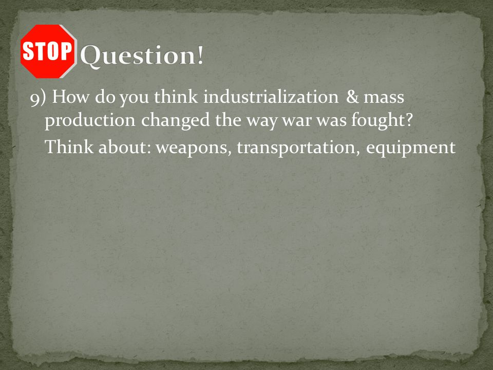 9) How do you think industrialization & mass production changed the way war was fought.