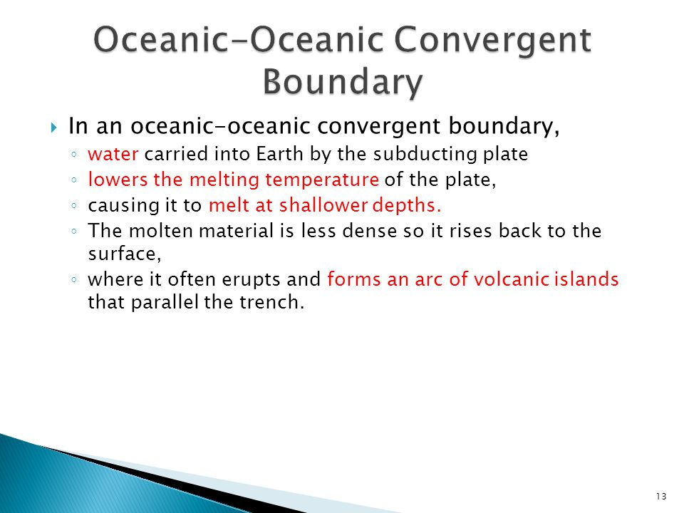  In an oceanic-oceanic convergent boundary, ◦ water carried into Earth by the subducting plate ◦ lowers the melting temperature of the plate, ◦ causi