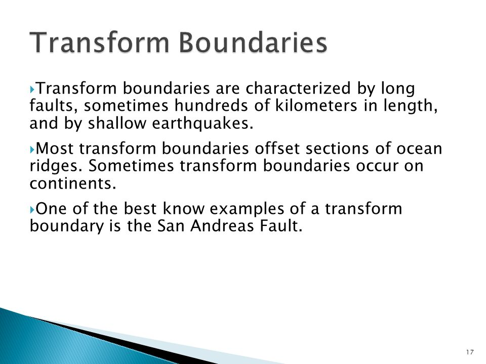  Transform boundaries are characterized by long faults, sometimes hundreds of kilometers in length, and by shallow earthquakes.  Most transform boun