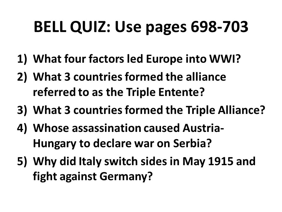 BELL QUIZ: Use pages 698-703 1)What four factors led Europe into WWI? 2)What 3 countries formed the alliance referred to as the Triple Entente? 3)What