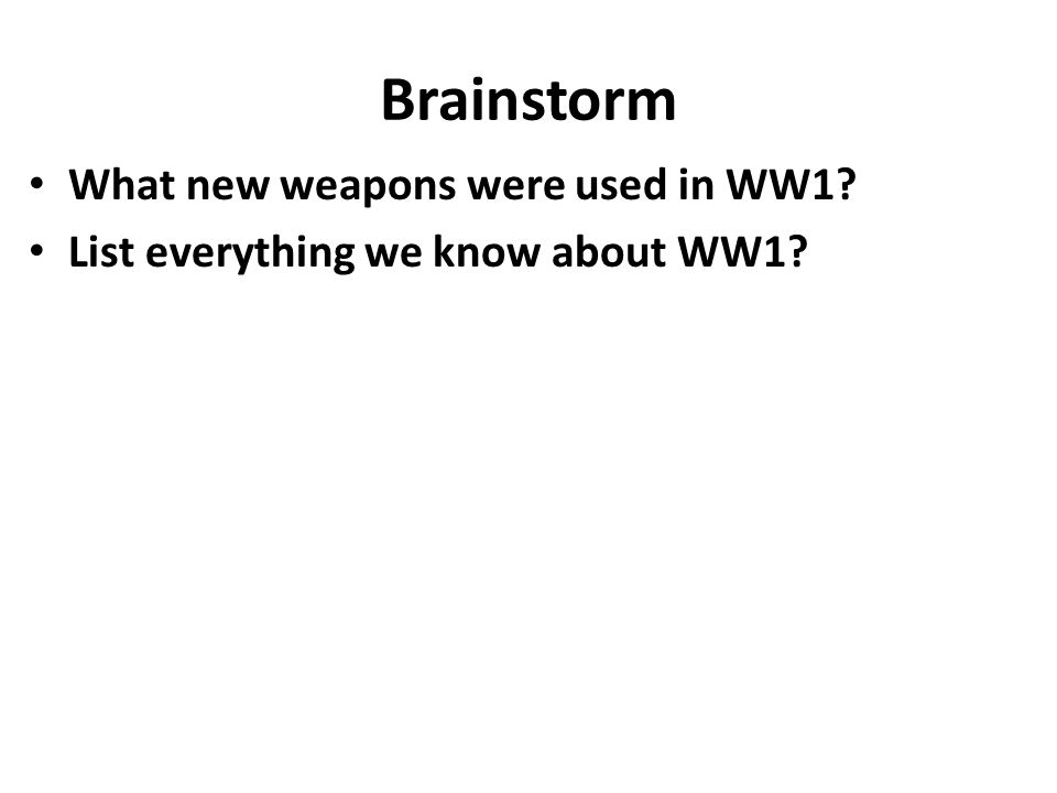 Brainstorm What new weapons were used in WW1? List everything we know about WW1?