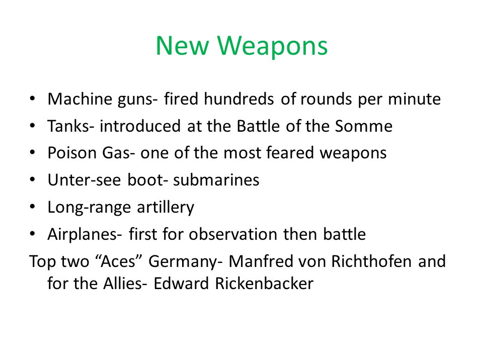 New Weapons Machine guns- fired hundreds of rounds per minute Tanks- introduced at the Battle of the Somme Poison Gas- one of the most feared weapons