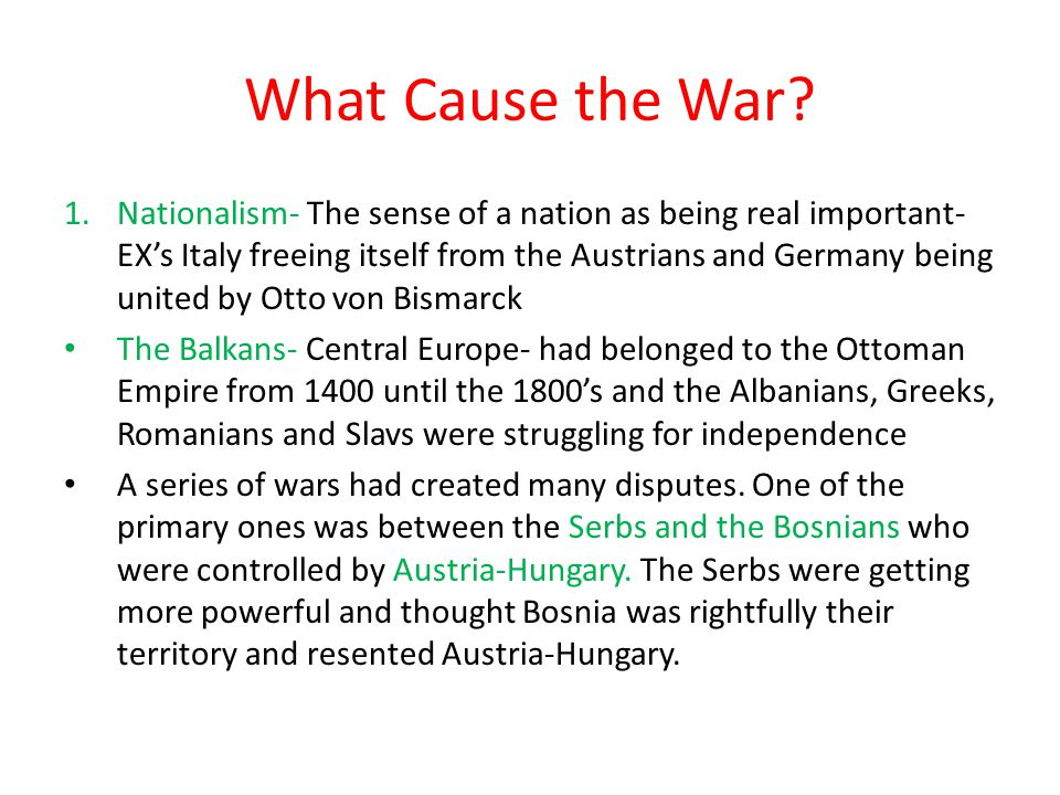 What Cause the War? 1.Nationalism- The sense of a nation as being real important- EX's Italy freeing itself from the Austrians and Germany being unite