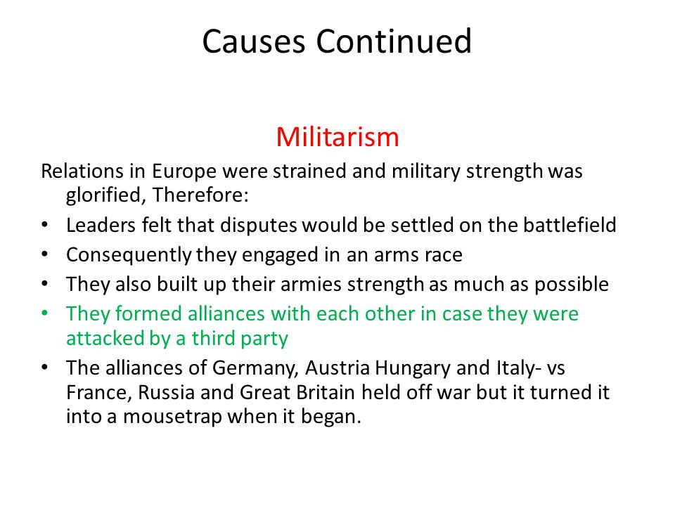 Causes Continued Militarism Relations in Europe were strained and military strength was glorified, Therefore: Leaders felt that disputes would be sett