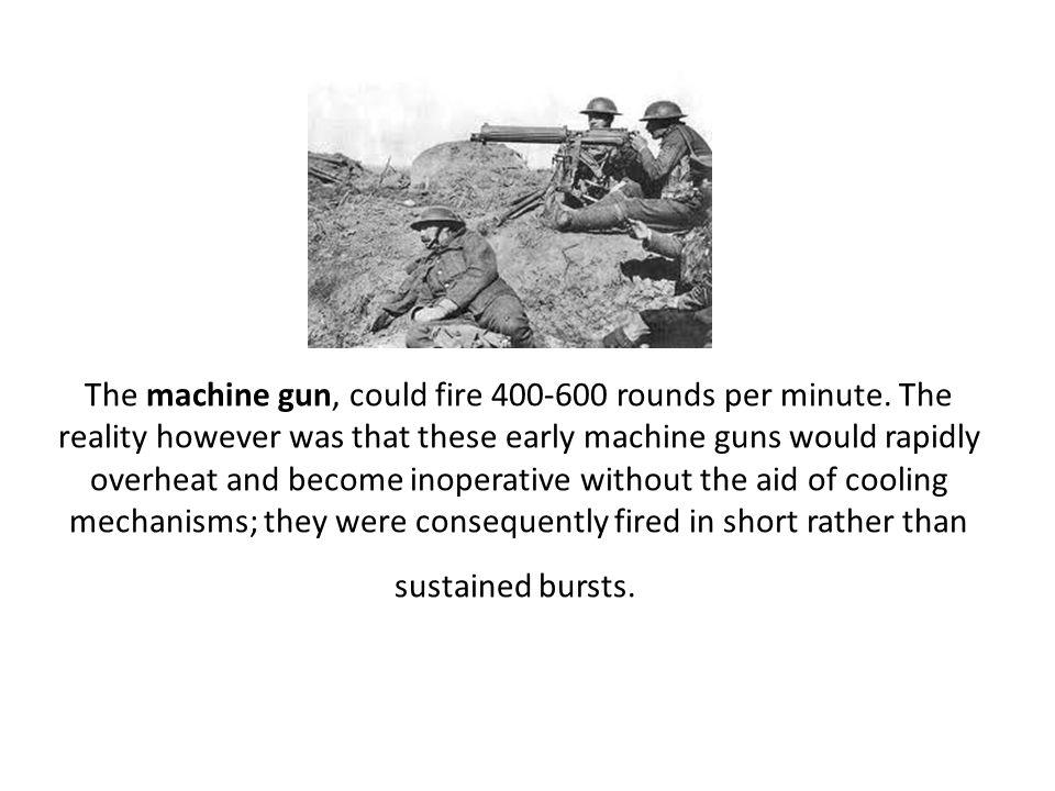 The machine gun, could fire 400-600 rounds per minute.
