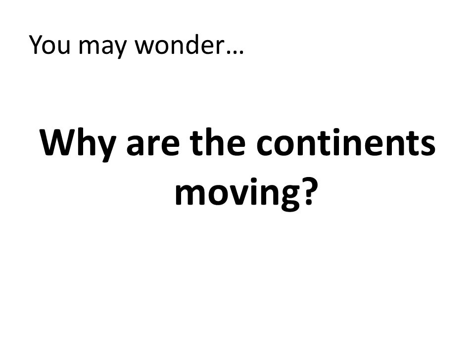 You may wonder… Why are the continents moving