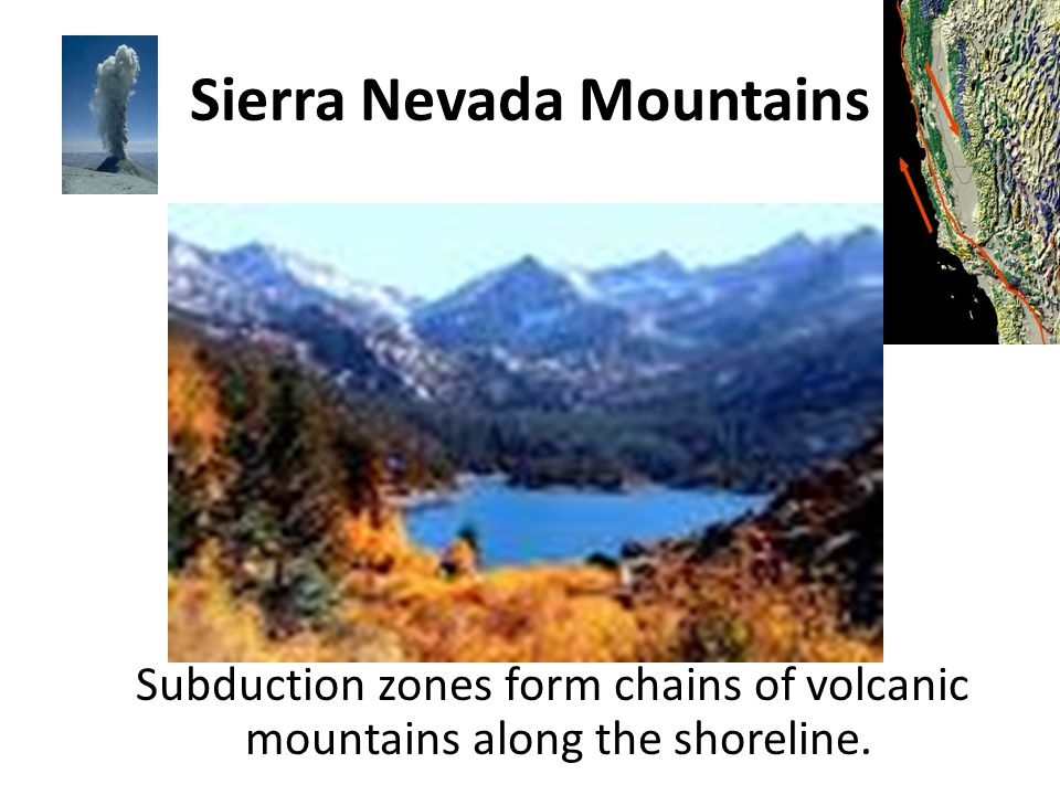 Sierra Nevada Mountains Subduction zones form chains of volcanic mountains along the shoreline.