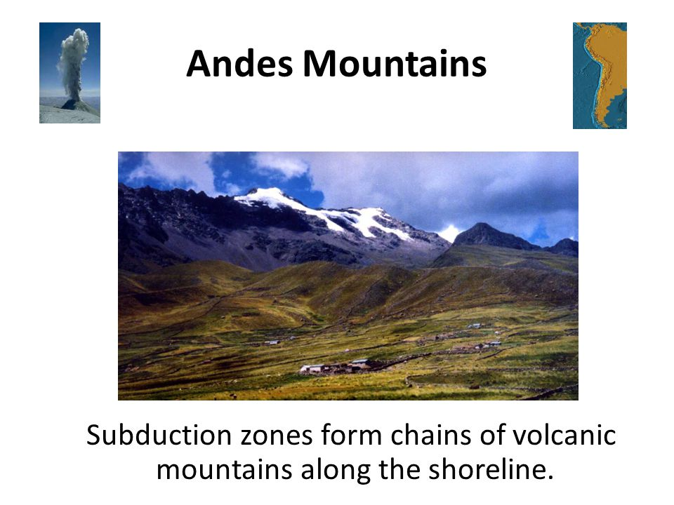 Andes Mountains Subduction zones form chains of volcanic mountains along the shoreline.