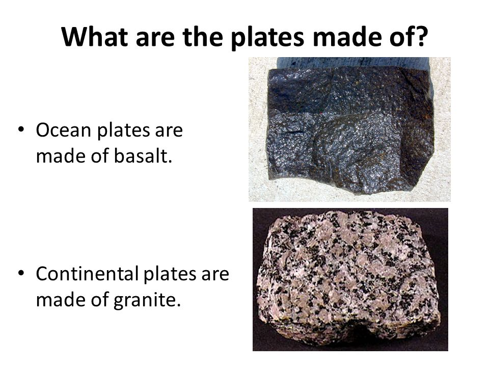What are the plates made of. Ocean plates are made of basalt.