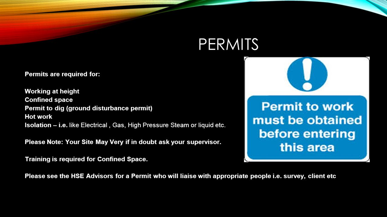 PERMITS Permits are required for: Working at height Confined space Permit to dig (ground disturbance permit) Hot work Isolation – i.e. like Electrical