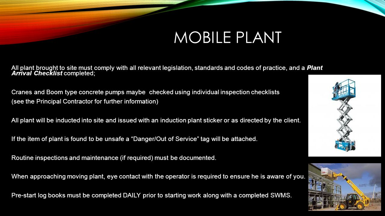 MOBILE PLANT All plant brought to site must comply with all relevant legislation, standards and codes of practice, and a Plant Arrival Checklist compl