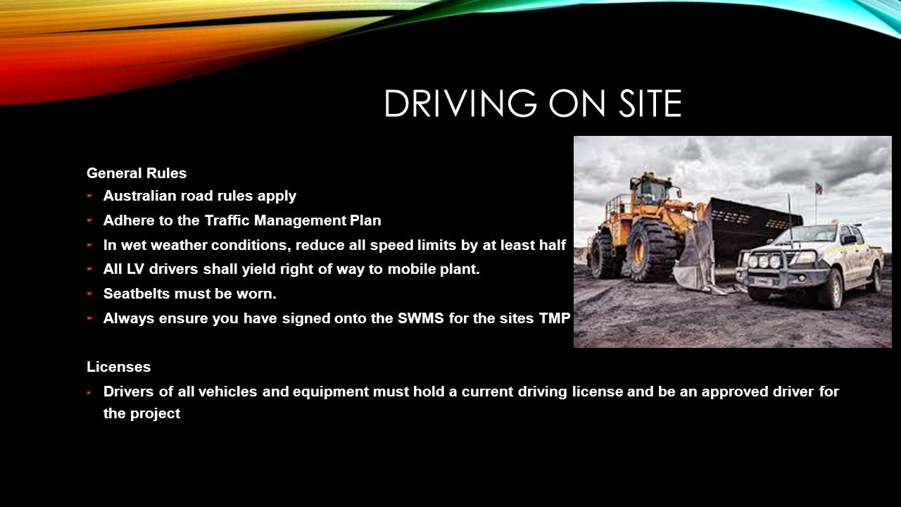 DRIVING ON SITE General Rules – Australian road rules apply – Adhere to the Traffic Management Plan – In wet weather conditions, reduce all speed limi