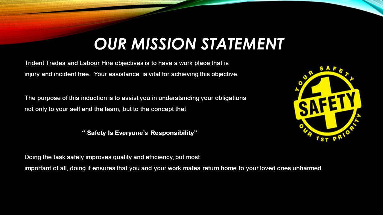 OUR MISSION STATEMENT Trident Trades and Labour Hire objectives is to have a work place that is injury and incident free. Your assistance is vital for
