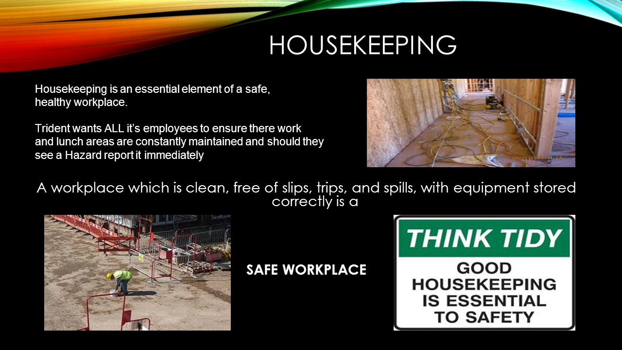 HOUSEKEEPING Housekeeping is an essential element of a safe, healthy workplace. Trident wants ALL it's employees to ensure there work and lunch areas