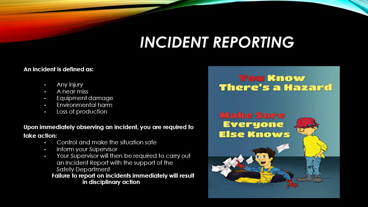 INCIDENT REPORTING An incident is defined as: – Any injury – A near miss – Equipment damage – Environmental harm – Loss of production Upon immediately