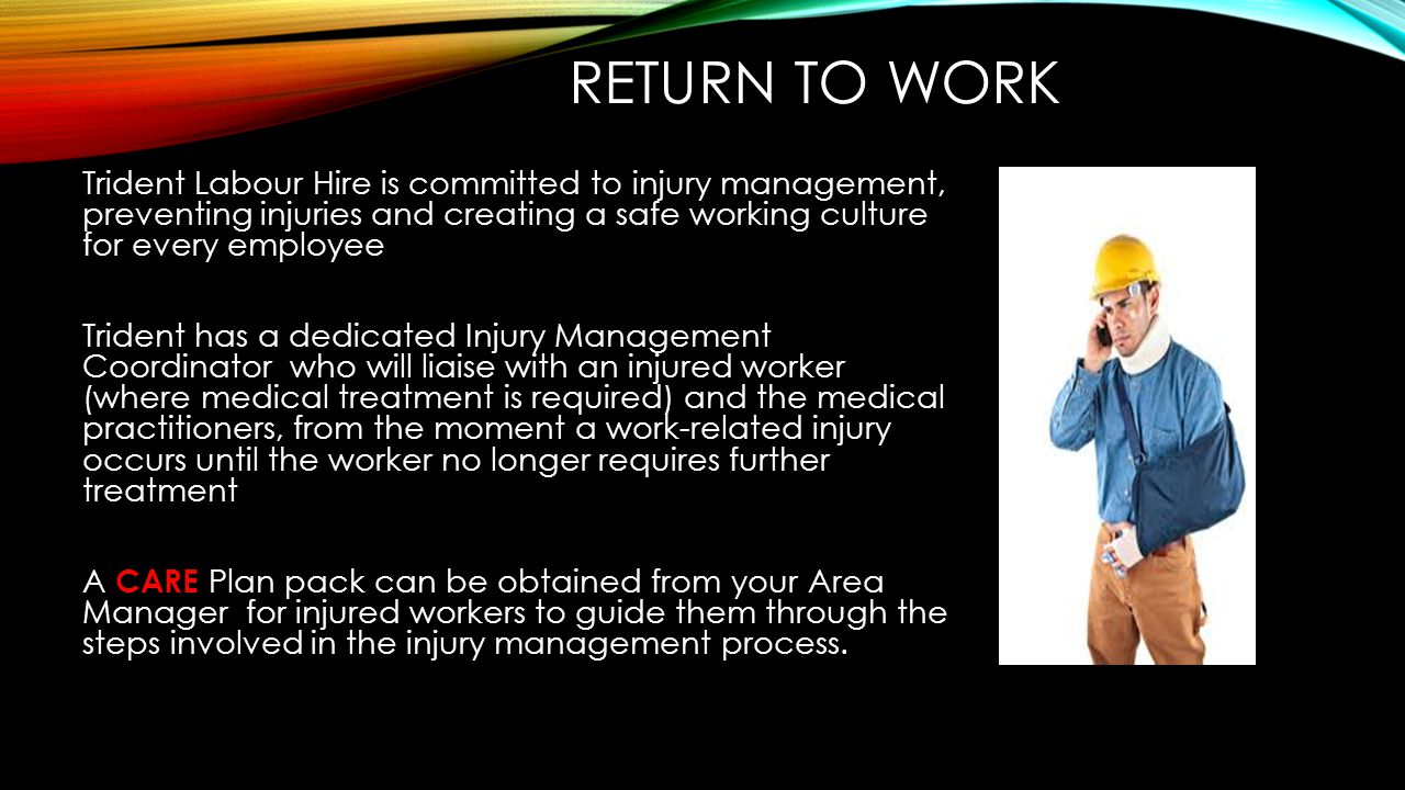 RETURN TO WORK Trident Labour Hire is committed to injury management, preventing injuries and creating a safe working culture for every employee Tride