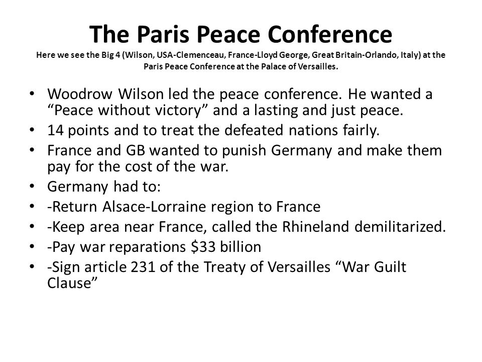 The Paris Peace Conference Here we see the Big 4 (Wilson, USA-Clemenceau, France-Lloyd George, Great Britain-Orlando, Italy) at the Paris Peace Confer