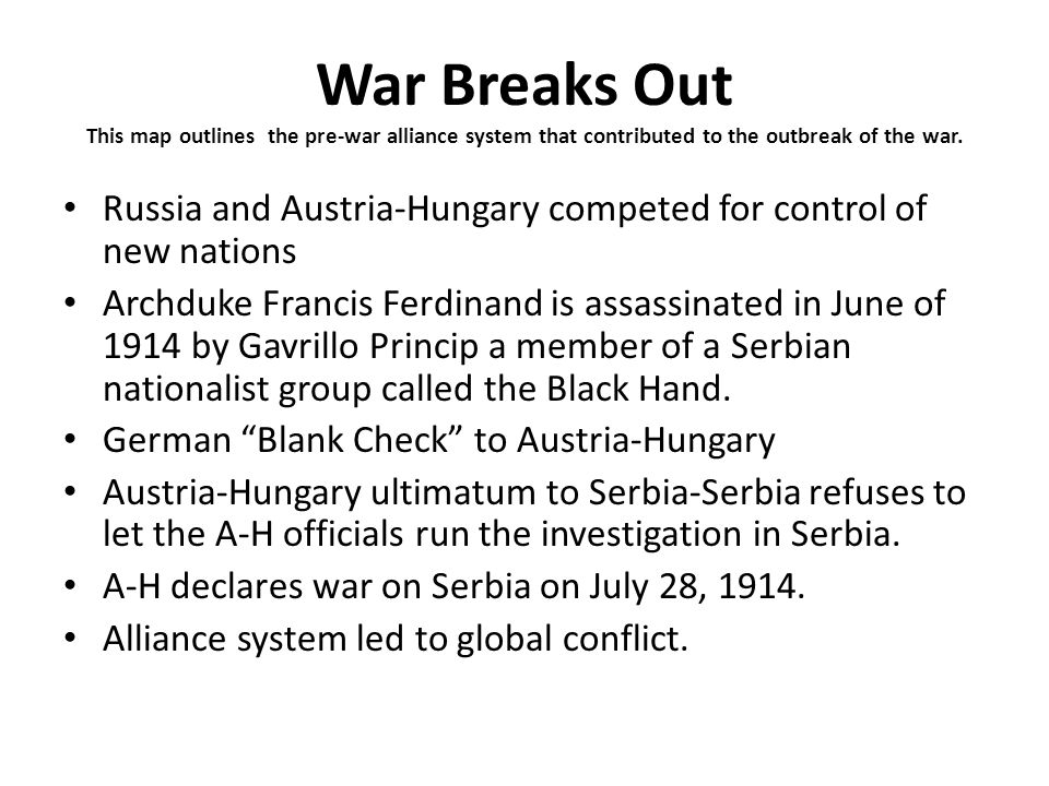War Breaks Out This map outlines the pre-war alliance system that contributed to the outbreak of the war. Russia and Austria-Hungary competed for cont