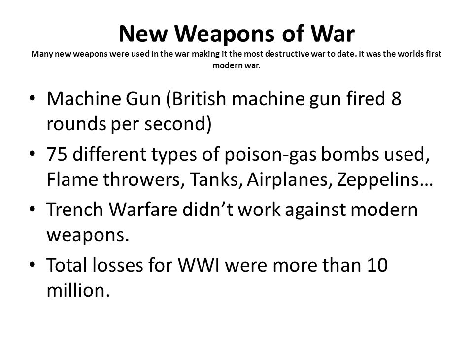 New Weapons of War Many new weapons were used in the war making it the most destructive war to date. It was the worlds first modern war. Machine Gun (