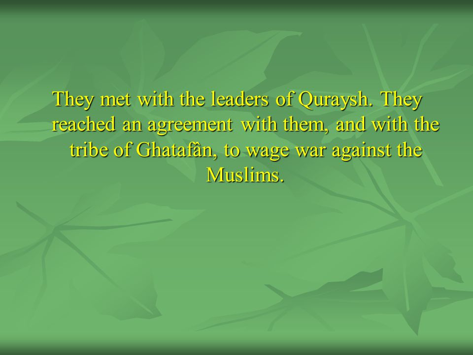 They met with the leaders of Quraysh. They reached an agreement with them, and with the tribe of Ghatafân, to wage war against the Muslims.