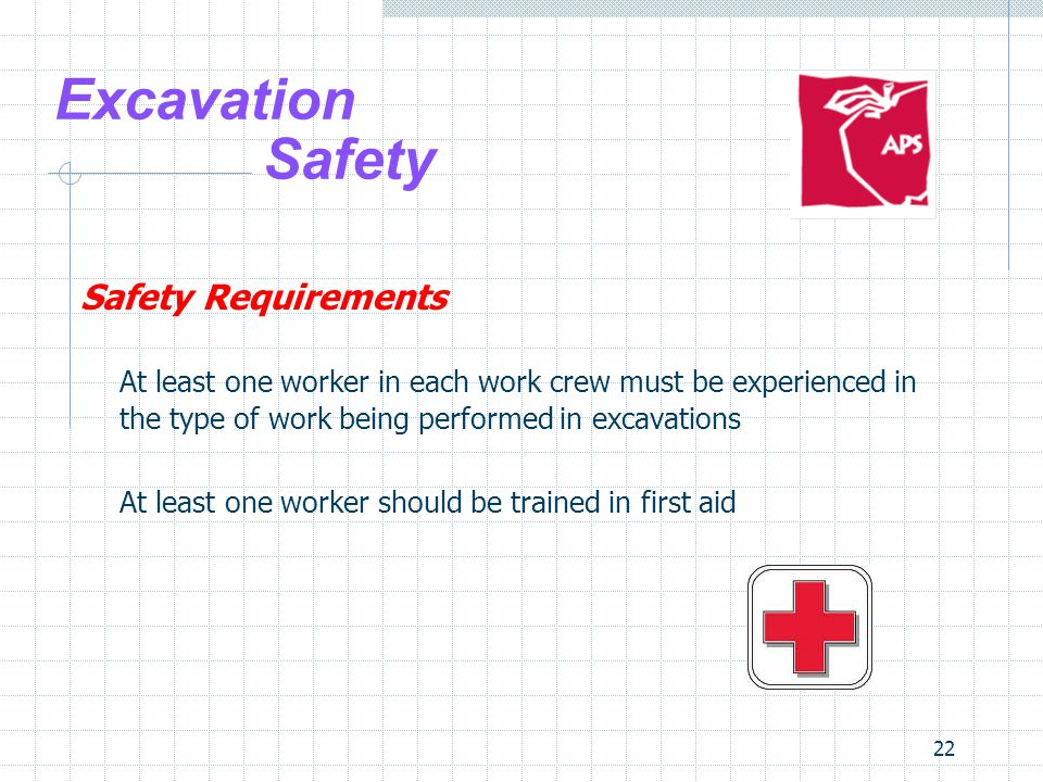 22 Excavation Safety Safety Requirements At least one worker in each work crew must be experienced in the type of work being performed in excavations