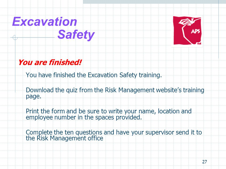 27 Excavation Safety You are finished! You have finished the Excavation Safety training. Download the quiz from the Risk Management website's training