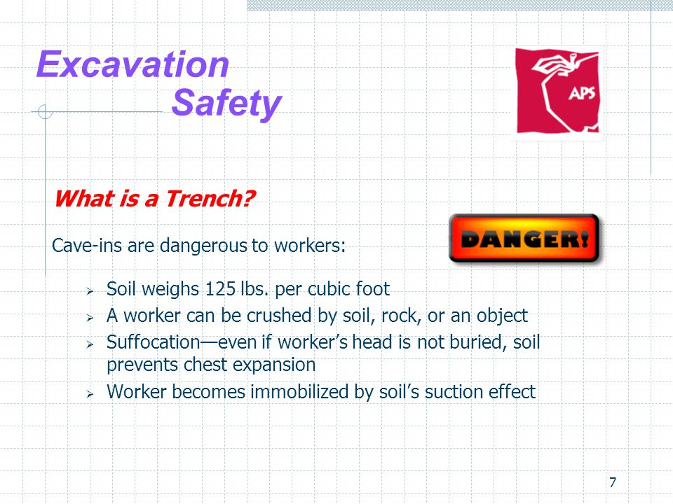 7 Excavation Safety What is a Trench? Cave-ins are dangerous to workers:  Soil weighs 125 lbs. per cubic foot  A worker can be crushed by soil, rock