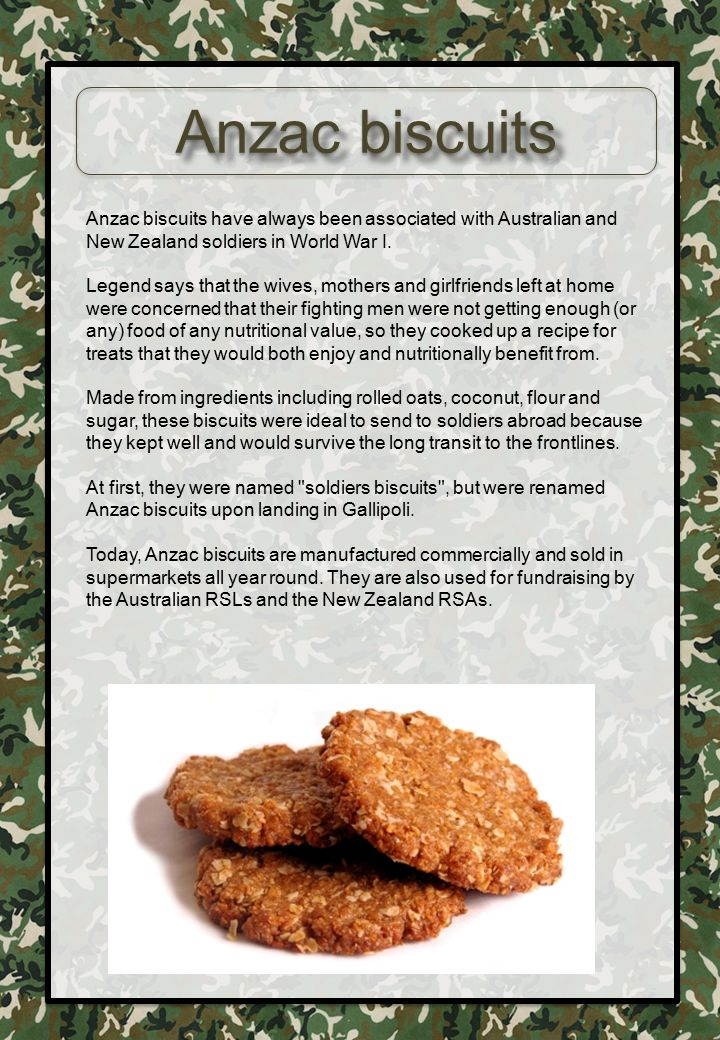Anzac biscuits Anzac biscuits have always been associated with Australian and New Zealand soldiers in World War I. Legend says that the wives, mothers