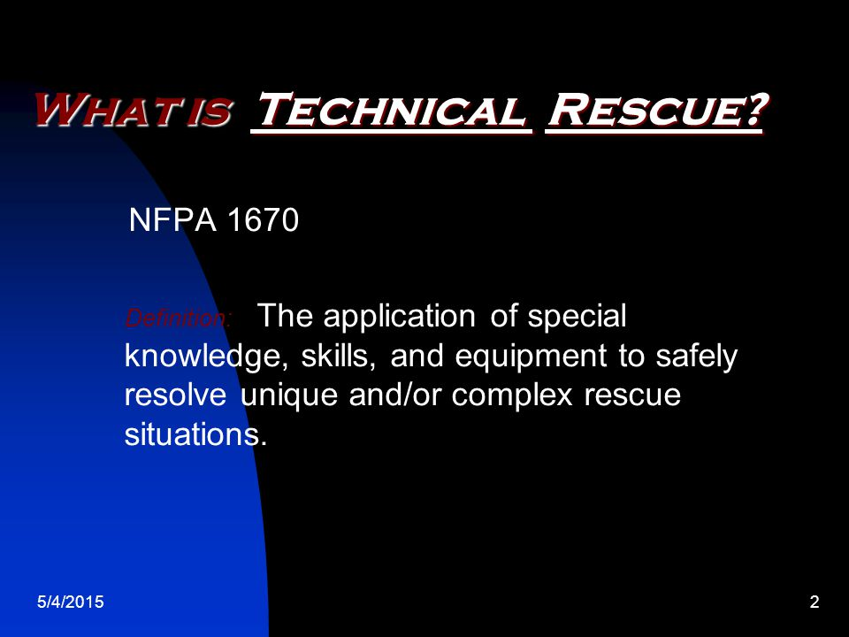 5/4/20153 Technical Rescue Incident What is a… Technical Rescue Incident NFPA 1670 Definition: Complex rescue incidents requiring specially trained personnel and special equipment to complete the mission.