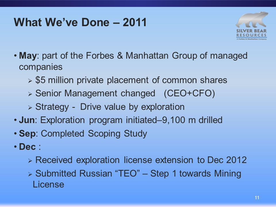 What We've Done – 2011 May: part of the Forbes & Manhattan Group of managed companies  $5 million private placement of common shares  Senior Management changed (CEO+CFO)  Strategy - Drive value by exploration Jun: Exploration program initiated–9,100 m drilled Sep: Completed Scoping Study Dec :  Received exploration license extension to Dec 2012  Submitted Russian TEO – Step 1 towards Mining License 11
