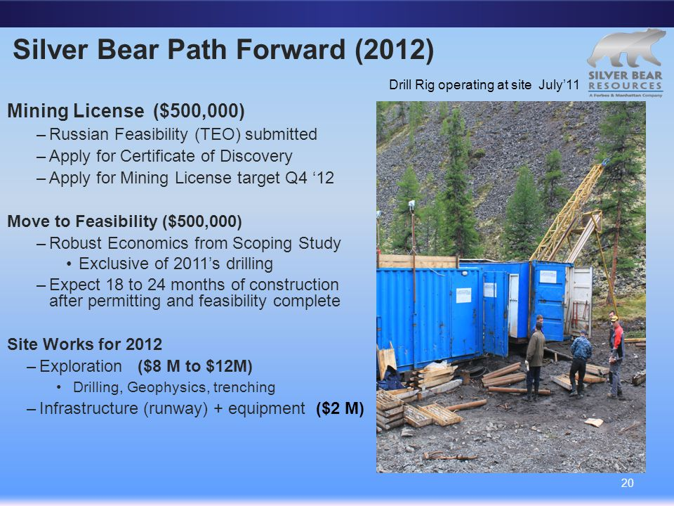 Silver Bear Path Forward (2012) Mining License ($500,000) –Russian Feasibility (TEO) submitted –Apply for Certificate of Discovery –Apply for Mining License target Q4 '12 Move to Feasibility ($500,000) –Robust Economics from Scoping Study Exclusive of 2011's drilling –Expect 18 to 24 months of construction after permitting and feasibility complete Site Works for 2012 –Exploration ($8 M to $12M) Drilling, Geophysics, trenching –Infrastructure (runway) + equipment ($2 M) 20 Drill Rig operating at site July'11