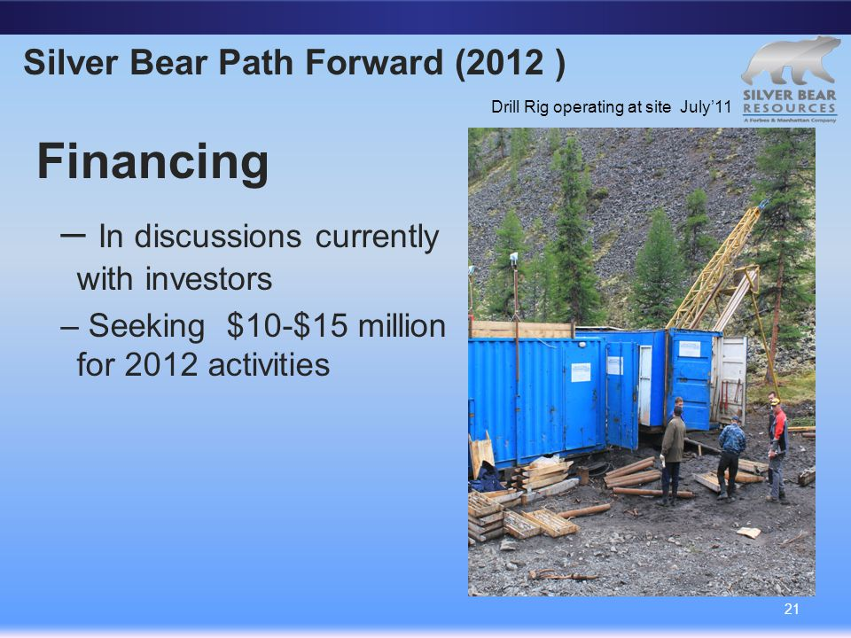 Silver Bear Path Forward (2012 ) Financing – In discussions currently with investors – Seeking $10-$15 million for 2012 activities 21 Drill Rig operating at site July'11