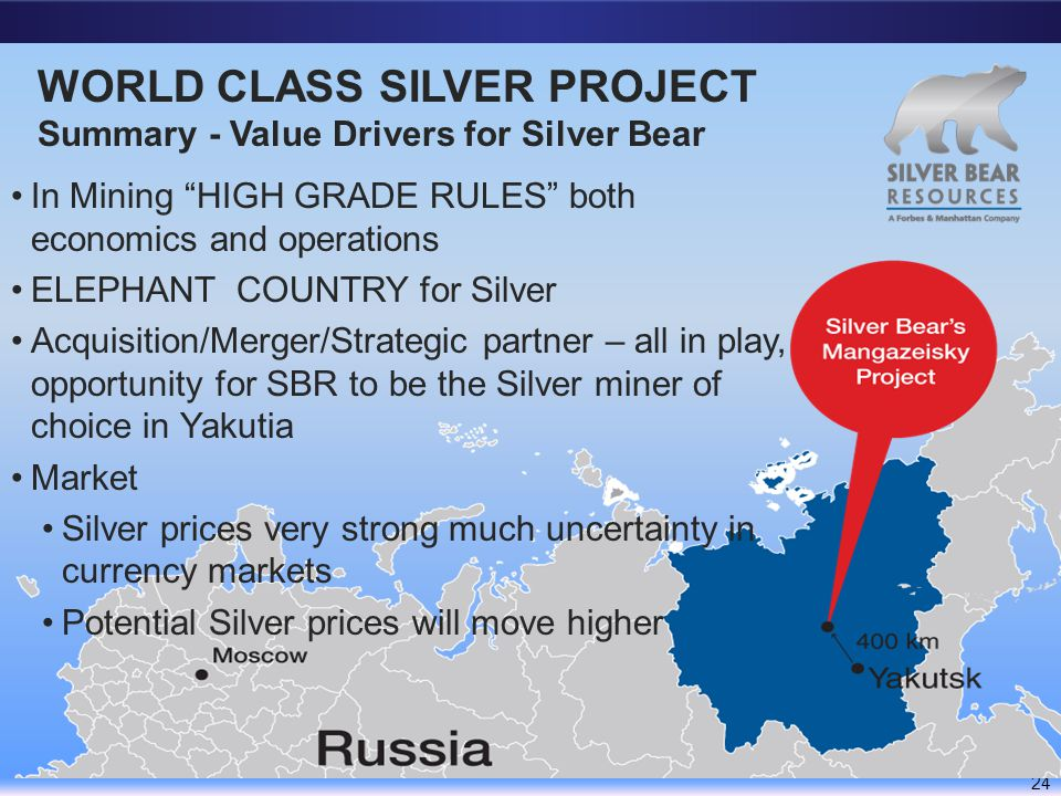 WORLD CLASS SILVER PROJECT Summary - Value Drivers for Silver Bear 24 In Mining HIGH GRADE RULES both economics and operations ELEPHANT COUNTRY for Silver Acquisition/Merger/Strategic partner – all in play, opportunity for SBR to be the Silver miner of choice in Yakutia Market Silver prices very strong much uncertainty in currency markets Potential Silver prices will move higher
