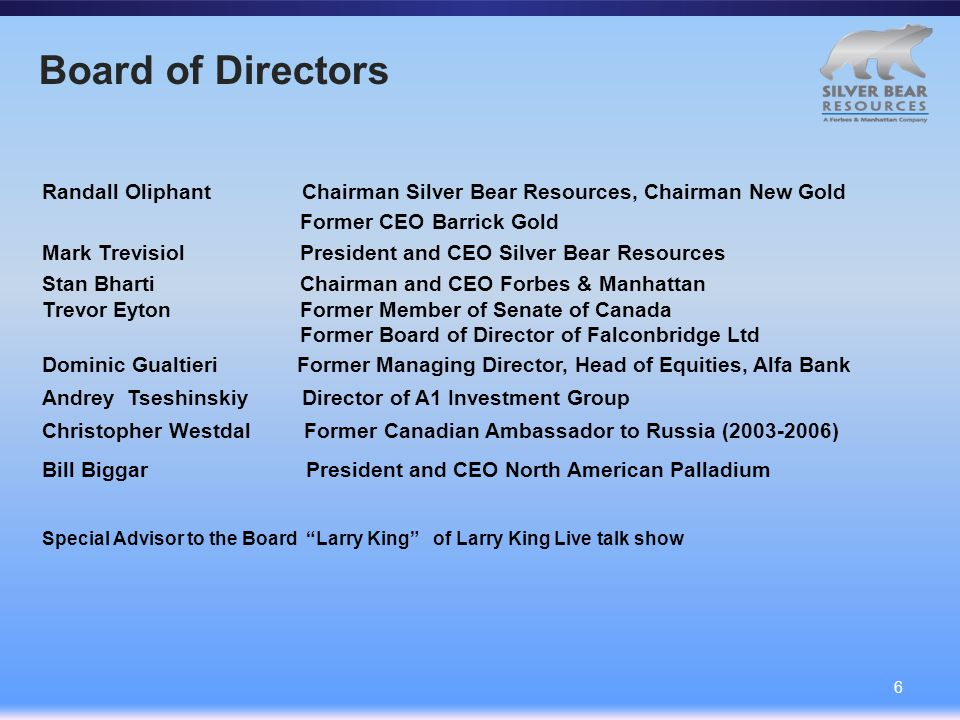 Board of Directors 6 Randall Oliphant Chairman Silver Bear Resources, Chairman New Gold Former CEO Barrick Gold Mark Trevisiol President and CEO Silver Bear Resources Stan Bharti Chairman and CEO Forbes & Manhattan Trevor Eyton Former Member of Senate of Canada Former Board of Director of Falconbridge Ltd Dominic Gualtieri Former Managing Director, Head of Equities, Alfa Bank Andrey Tseshinskiy Director of A1 Investment Group Christopher Westdal Former Canadian Ambassador to Russia (2003-2006) Bill Biggar President and CEO North American Palladium Special Advisor to the Board Larry King of Larry King Live talk show