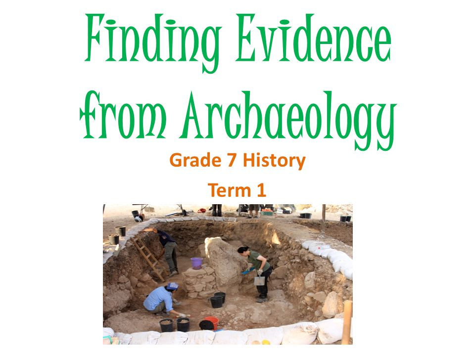 Archaeologists find evidence- they collect, record and interpret it.