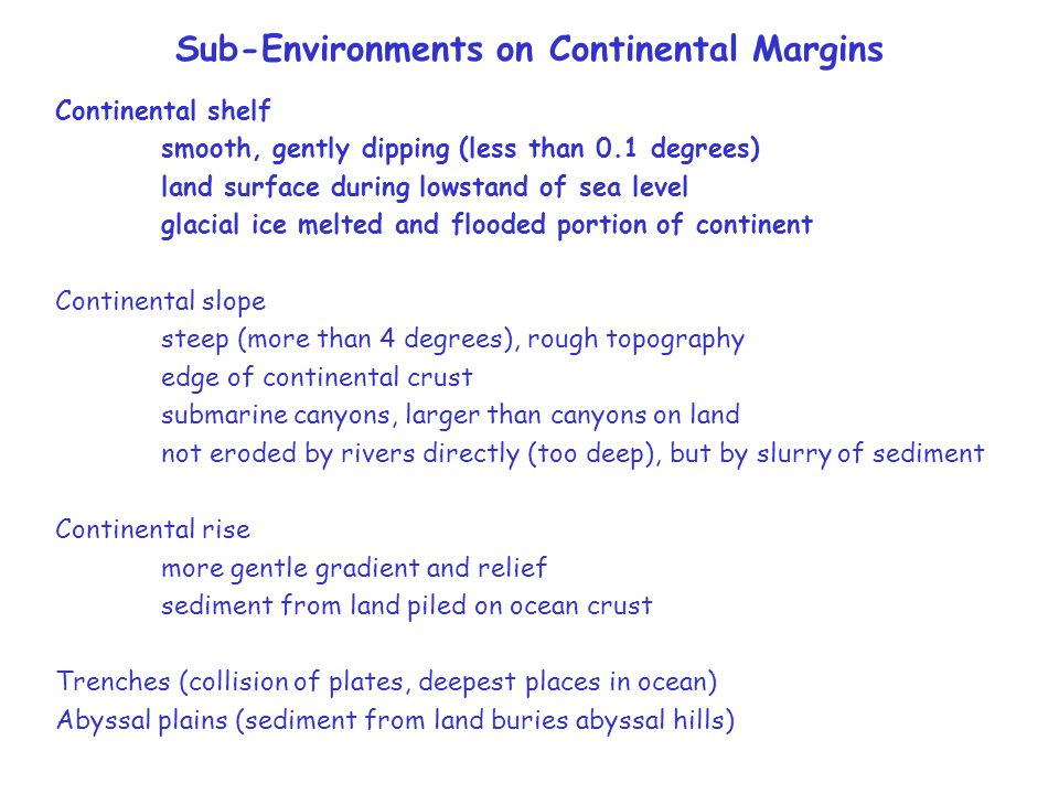 Sub-Environments on Continental Margins Continental shelf smooth, gently dipping (less than 0.1 degrees) land surface during lowstand of sea level glacial ice melted and flooded portion of continent Continental slope steep (more than 4 degrees), rough topography edge of continental crust submarine canyons, larger than canyons on land not eroded by rivers directly (too deep), but by slurry of sediment Continental rise more gentle gradient and relief sediment from land piled on ocean crust Trenches (collision of plates, deepest places in ocean) Abyssal plains (sediment from land buries abyssal hills)