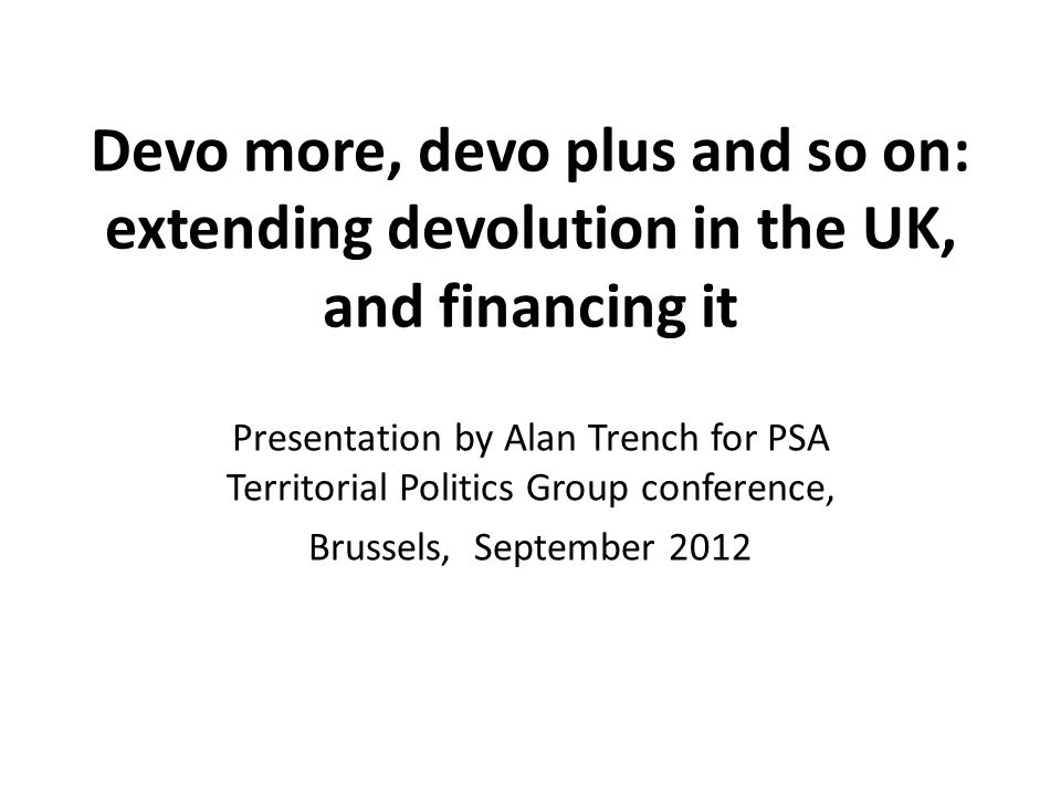 Devo more, devo plus and so on: extending devolution in the UK, and financing it Presentation by Alan Trench for PSA Territorial Politics Group conference, Brussels, September 2012