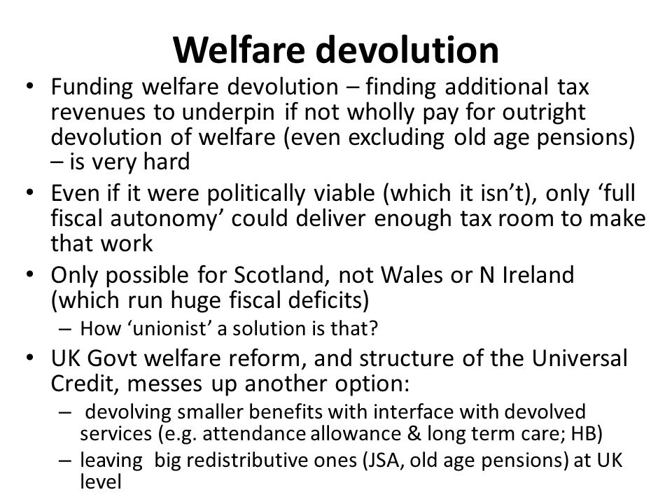 Welfare devolution Funding welfare devolution – finding additional tax revenues to underpin if not wholly pay for outright devolution of welfare (even excluding old age pensions) – is very hard Even if it were politically viable (which it isn't), only 'full fiscal autonomy' could deliver enough tax room to make that work Only possible for Scotland, not Wales or N Ireland (which run huge fiscal deficits) – How 'unionist' a solution is that.