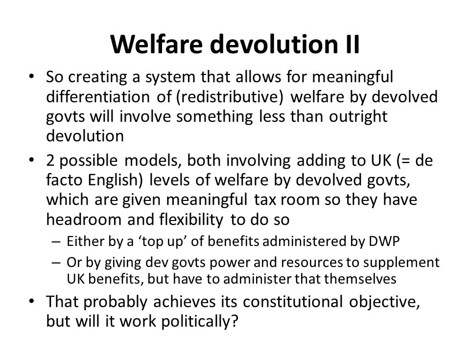 Welfare devolution II So creating a system that allows for meaningful differentiation of (redistributive) welfare by devolved govts will involve something less than outright devolution 2 possible models, both involving adding to UK (= de facto English) levels of welfare by devolved govts, which are given meaningful tax room so they have headroom and flexibility to do so – Either by a 'top up' of benefits administered by DWP – Or by giving dev govts power and resources to supplement UK benefits, but have to administer that themselves That probably achieves its constitutional objective, but will it work politically?