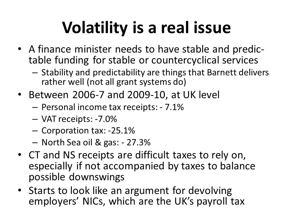 Volatility is a real issue A finance minister needs to have stable and predic- table funding for stable or countercyclical services – Stability and predictability are things that Barnett delivers rather well (not all grant systems do) Between 2006-7 and 2009-10, at UK level – Personal income tax receipts: - 7.1% – VAT receipts: -7.0% – Corporation tax: -25.1% – North Sea oil & gas: - 27.3% CT and NS receipts are difficult taxes to rely on, especially if not accompanied by taxes to balance possible downswings Starts to look like an argument for devolving employers' NICs, which are the UK's payroll tax
